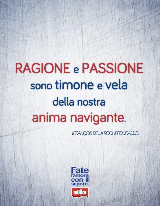"""""""Ragione e passione sono timone e vela della nostra anima navigante"""" - Francois De La Rochefoucauld"""