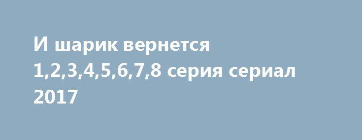 И шарик вернется 1,2,3,4,5,6,7,8 серия сериал 2017 http://kinofak.net/publ/serialy_russkie/i_sharik_vernetsja_1_2_3_4_5_6_7_8_serija_serial_2017_hd_29/16-1-0-6331  История, ярко подтверждающая жизненную истину, что друг познается в беде. Молодость, беззаботность и ощущение, что весь мир создан для них. Так было у одноклассниц Тани, Веры, Светы и Шуры.Вроде бы совершенно разные характеры и увлечения, но при этом девчонки прекрасно дополняли друг друга и считались лучшими подругами. По крайней…