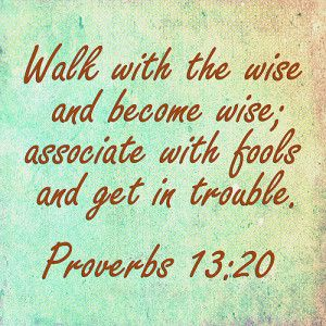 "Proverbs 13:20, ""He that walketh with wise [men] shall be wise: but a companion of fools shall be destroyed."" (KJV Bible)"