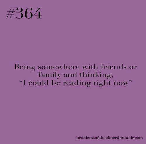 Book Nerd Problems #364 yeahh I think that 24/7. Peasant, I could be reading right now.