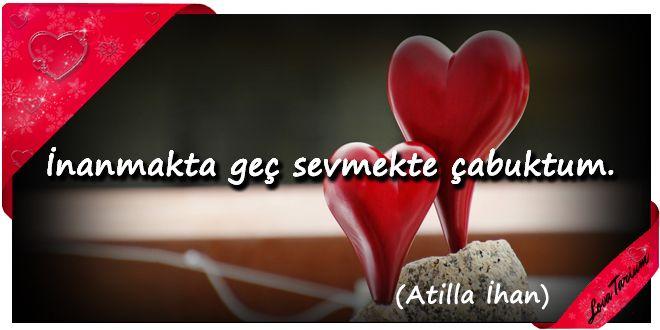 ♥ İnanmakta geç sevmekte çabuktum. (Atilla İlhan) ...