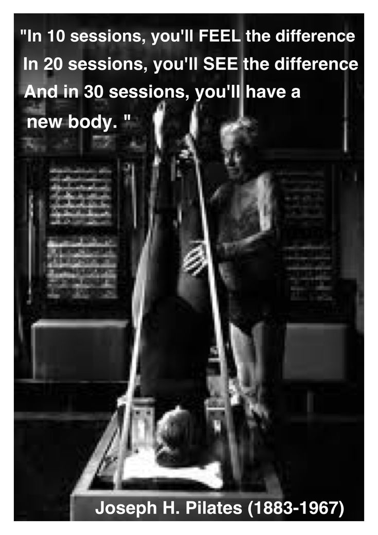 """""""In 10 sessions you will feel the difference, in 20 you will see the difference and in 30 you'll have a whole new body.""""  Joseph H. Pilates (1883-1967)"""