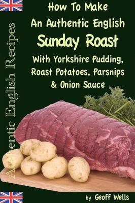 How To Make An Authentic English Sunday Roast With Yorkshire Pudding Roast Potatoes Parsnips & Onion Sauce: Authentic English Recipes Book 5  Geoff Wells