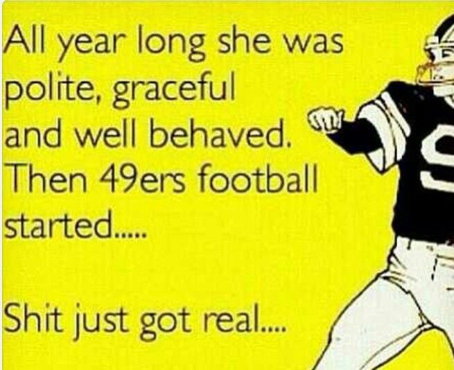 All year long she was polite, graceful and well behaved. Then 49ers football started…Shit just got real…