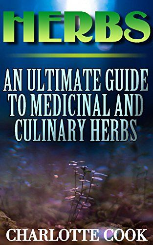 Herbs: An Ultimate Guide To Medicinal And Culinary Herbs: (Healing Herbs, Healthy Healing) by [Cook, Charlotte]