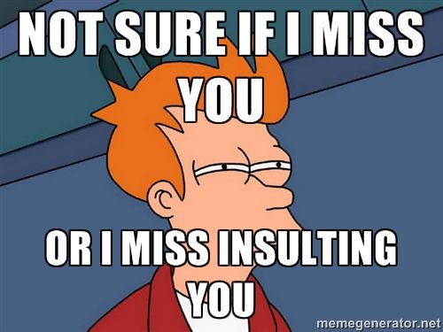 Funny I Miss You Memes | Futurama Fry - not sure if i miss you or i miss insulting you