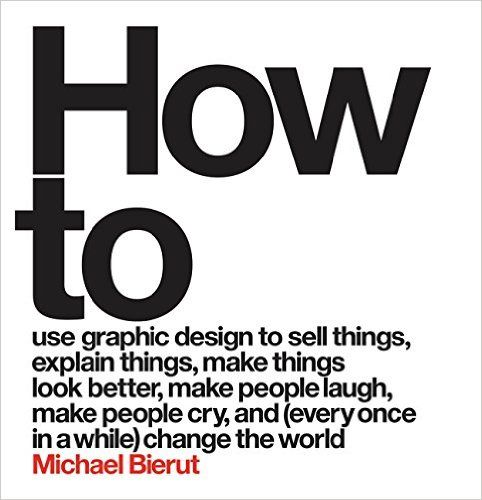 How to Use Graphic Design to Sell Things, Explain Things, Make Things Look Better, Make People Laugh, Make People Cry, and (Every Once in a While) Change the World: Michael Bierut: 9780062413901: Amazon.com: Books