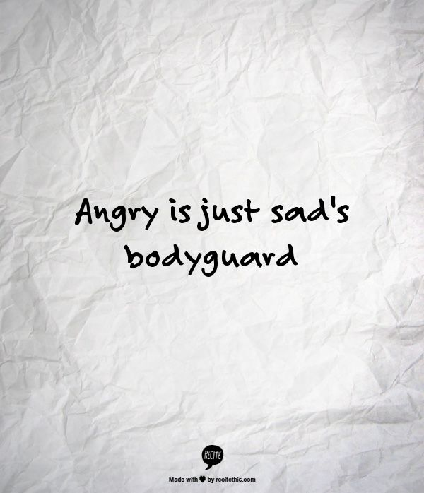 Angry is just sad's bodyguard...