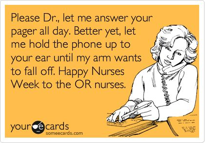Please Dr., let me answer your pager all day. Better yet, let me hold the phone up to your ear until my arm wants to fall off. Happy Nurses Week to the OR nurses.