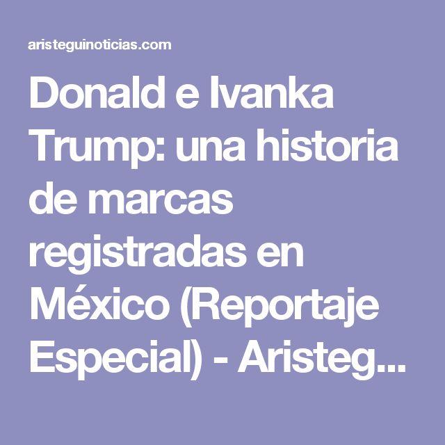 Donald e Ivanka Trump: una historia de marcas registradas en México (Reportaje Especial) - Aristegui Noticias