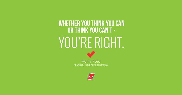 Whether you think you can or think you can't - you're right. - Henry Ford, Founder, Ford Motor Company