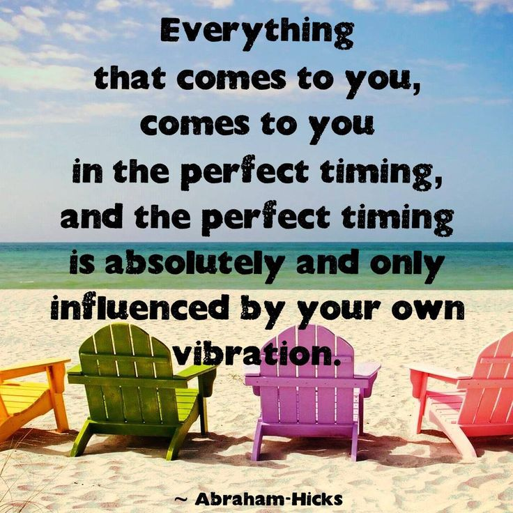 Everything that comes to you, comes to you in the perfect timing, and the perfect timing is absolutely and only influenced by your own vibration.  --Abraham Hicks