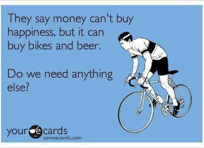 Money can't buy happiness.  But it does buy bikes and beer!  http://indibikes.files.wordpress.com/2012/07/indibike_bike-happiness.jpg