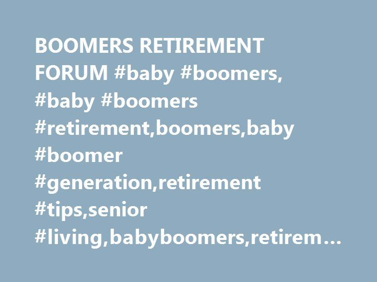 BOOMERS RETIREMENT FORUM #baby #boomers, #baby #boomers #retirement,boomers,baby #boomer #generation,retirement #tips,senior #living,babyboomers,retirement,retirement #living http://arlington.remmont.com/boomers-retirement-forum-baby-boomers-baby-boomers-retirementboomersbaby-boomer-generationretirement-tipssenior-livingbabyboomersretirementretirement-living/  # THE BOOMERS RETIREMENT FORUM What is this Website About? Have you been watching these financial commercials targeting Baby Boomers?…