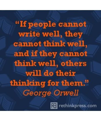 """If people cannot write well, they cannot think well, and if they cannot think well, others will do their thinking for them."" --George Orwell"
