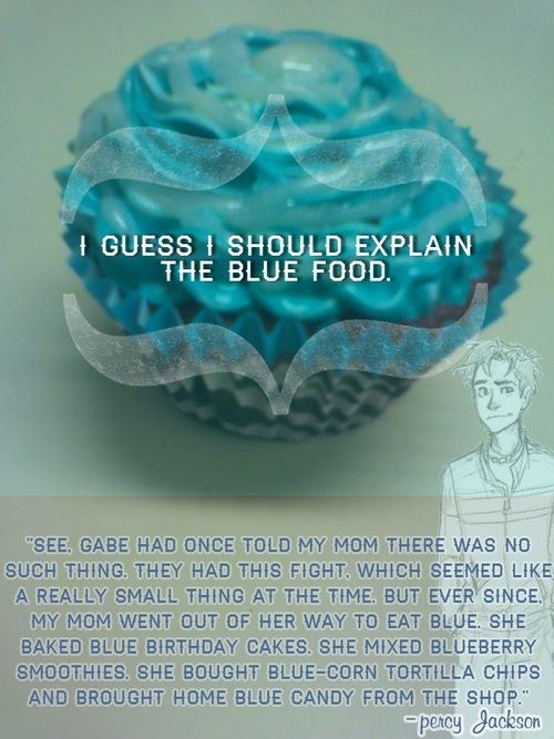 """I guess I should explain the blue food.  See, Gabe had once told my mom there was no such thing. They had this fight, which seemed like a really small thing at the time. But ever since, my mom went out of her way to eat blue. She baked blue birthday cakes. She mixed blueberry smoothies. She bought blue-corn tortilla chips and brought home blue candy from the shop."" — Percy Jackson"