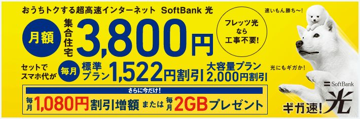 おうちトクする超高速インターネット SoftBank光 月額集合住宅3,800円 セットでスマホ代が毎月標準プラン1,522円割引 大容量プラン2,000円割引 フレッツ光なら工事不要! SoftBank ギガ速!光 さらに今だけ 毎月1080円割引増額中 or 毎月2GBプレゼント