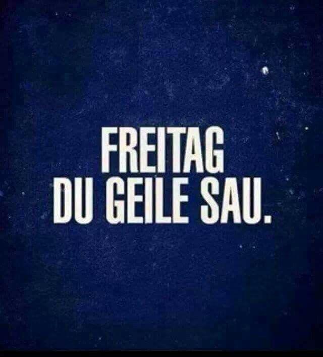 Freitag du geile Sau. :)