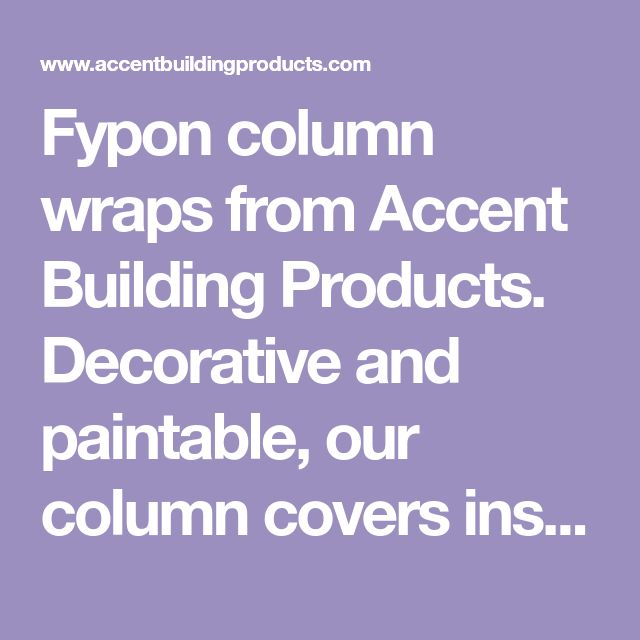Fypon column wraps from Accent Building Products. Decorative and paintable, our column covers install easily and come in a variety of styles and heights.
