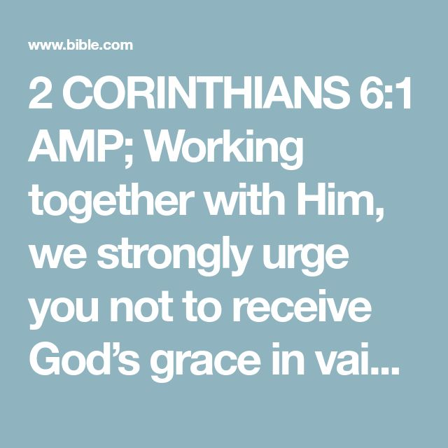2 CORINTHIANS 6:1 AMP; Working together with Him, we strongly urge you not to receive God's grace in vain [by turning away from sound doctrine and His merciful kindness].