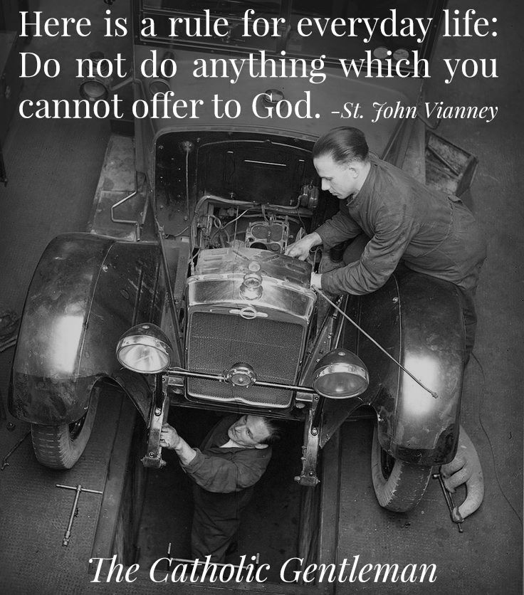 Here is a rule for everyday life.  Do not do anything which you cannot offer to God....St John Vianney.