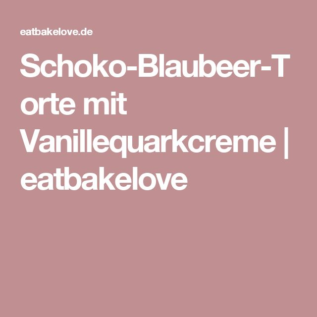 Schoko-Blaubeer-Torte mit Vanillequarkcreme | eatbakelove
