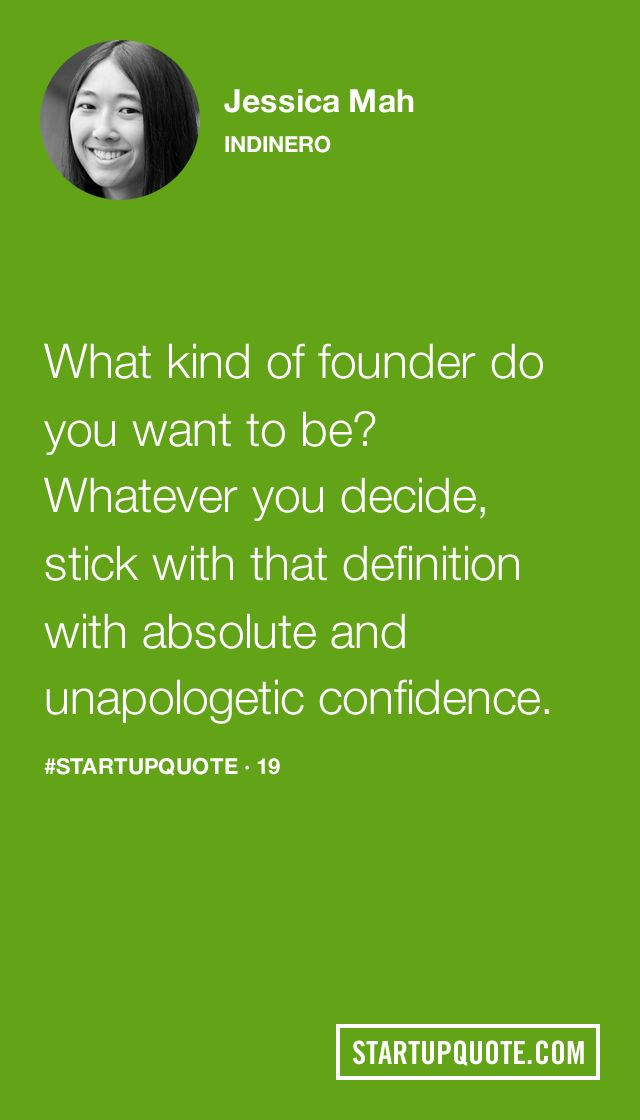 What kind of founder do you want to be? Whatever you decide, stick with that definition with absolute and unapologetic confidence. - Jessica Mah