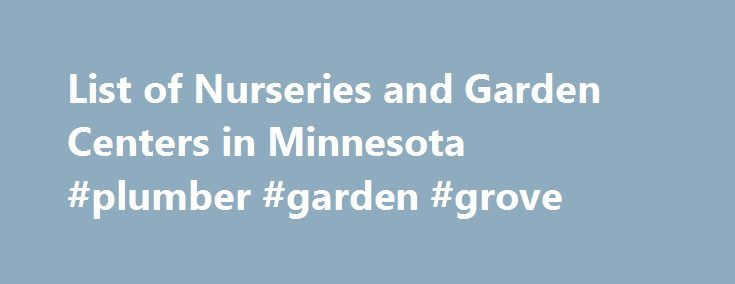 List of Nurseries and Garden Centers in Minnesota #plumber #garden #grove http://game.nef2.com/list-of-nurseries-and-garden-centers-in-minnesota-plumber-garden-grove/  # *A Nationwide Directory of local nurseries, by city, including names, addresses and phone numbers. NurseryTrees.com, LLC makes no representation of the accuracy or completeness of theinformation, or the quality or abilities of any business listed. As with any purchase, you should check out the business with the Better…