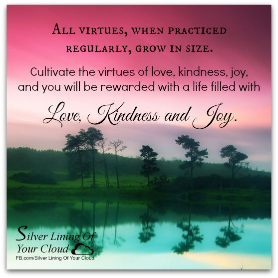 All virtues, when practiced regularly, grow in size. Cultivate the virtues of love, kindness, joy, and you will be rewarded with a life filled with love, kindness and joy. ~Alldevotions     _More fantastic quotes on: https://www.facebook.com/SilverLiningOfYourCloud  _Follow my Quote Blog on: http://silverliningofyourcloud.wordpress.com/