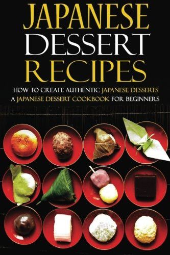 Japanese Dessert Recipes - How to Create Authentic Japanese Desserts: A Japanese Dessert Cookbook for Beginners