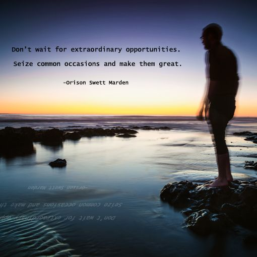 """Don't wait for extraordinary opportunities. Seize common occasions and make them great."" -Orson Swett Marden http://sparkinspireme.com/"