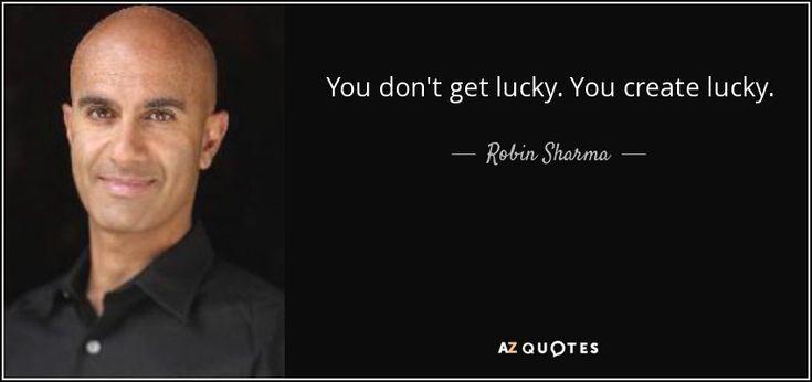 You don't get lucky. You create lucky. - Robin Sharma