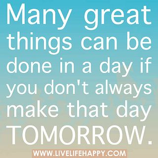 Many great things can be done in a day if you don't always make that day tomorrow. by deeplifequotes, via Flickr: Sayings Quotes, Tomorrow, Quotes Inspiration, Motivation, Inspirational Quotes, Quotes Sayings Scripture, Don T, Things