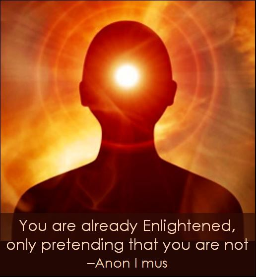 You are already enlightened, pretending that you are not...  Anon I mus