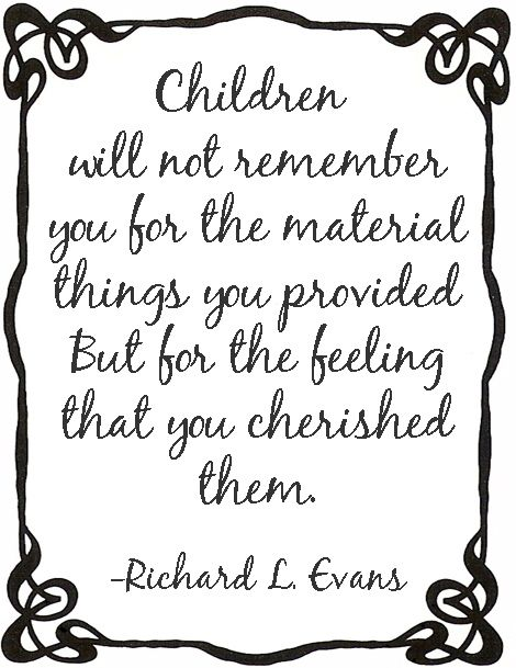 Children will not remember you for the material things you provided, But for the feeling that you cherished them.