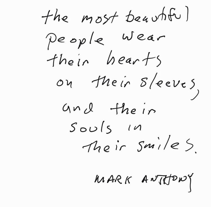 The most beautiful people wear their hearts on their sleeves, and their souls in their smiles.