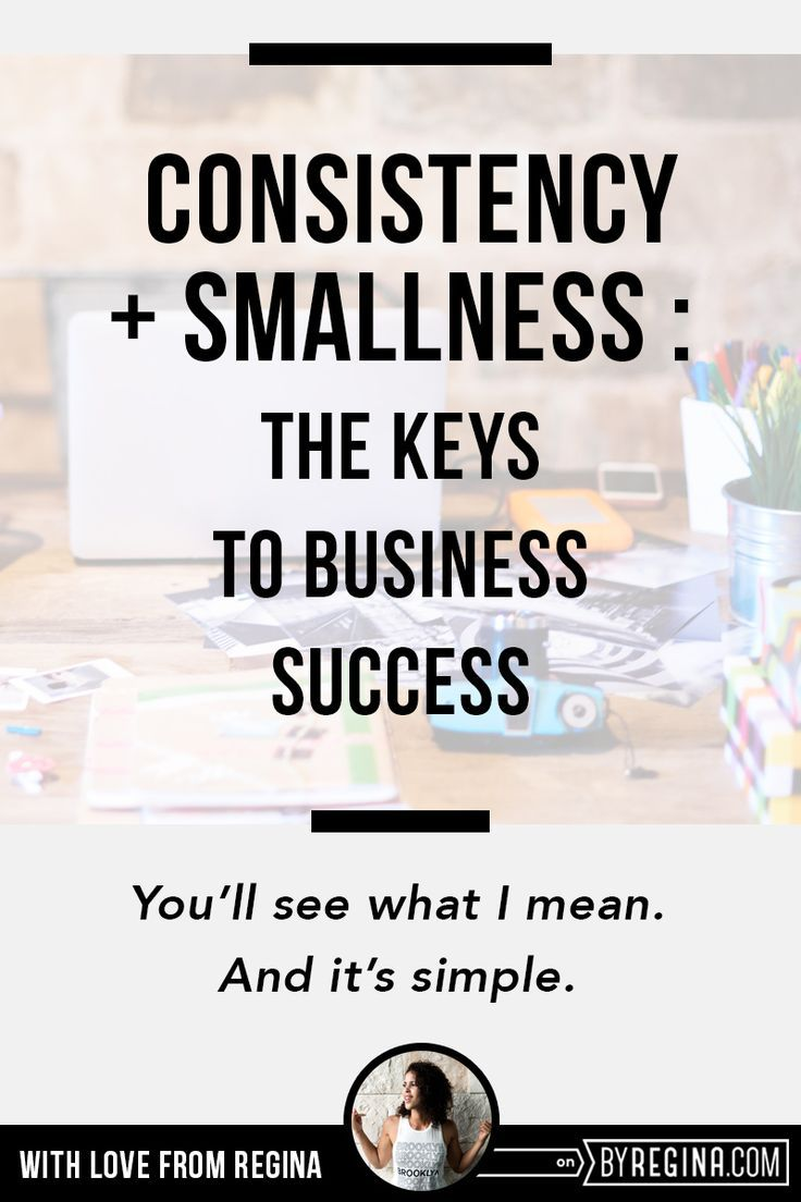 Be consistent and small. That's how you win at business. You'll see what I mean and it's simple. << By Regina