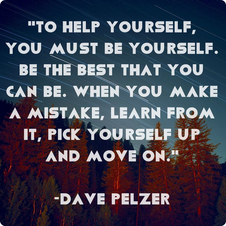 """To help yourself, you must be yourself. Be the best that you can be. When you make a mistake, learn from it, pick yourself up and move on."" Dave Pelzer"