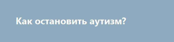 Как остановить аутизм? http://articles.shkola-zdorovia.ru/kak-ostanovit-autizm/  «Ничего на Земле не проходит бесследно». К сожалению, те «следы», которые оставляют после себя биотехнологические концерны, продавая различные химикаты, наносят непоправимый вред. Исследования показывают, что если во время беременности женщина подверглась воздействию инсектицидов, особенно фосфорорганической группы, то риск рождения ребенка, больного аутизмом возрастает на 60%. Особенно опасно для будущего…