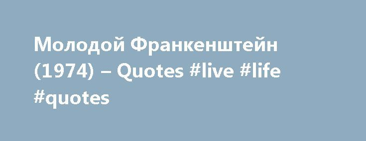Молодой Франкенштейн (1974) – Quotes #live #life #quotes http://quote.remmont.com/%d0%bc%d0%be%d0%bb%d0%be%d0%b4%d0%be%d0%b9-%d1%84%d1%80%d0%b0%d0%bd%d0%ba%d0%b5%d0%bd%d1%88%d1%82%d0%b5%d0%b9%d0%bd-1974-quotes-live-life-quotes/  Quotes Dr. Frederick Frankenstein. Love is the only thing that can save this poor creature, and I am going to convince him that he is loved even at the cost of my own life. No matter what you hear in there, no matter how cruelly I beg you, no matter how terribly I…