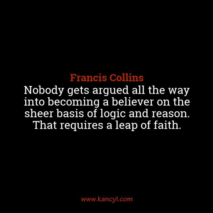 """""""Nobody gets argued all the way into becoming a believer on the sheer basis of logic and reason. That requires a leap of faith."""", Francis Collins"""