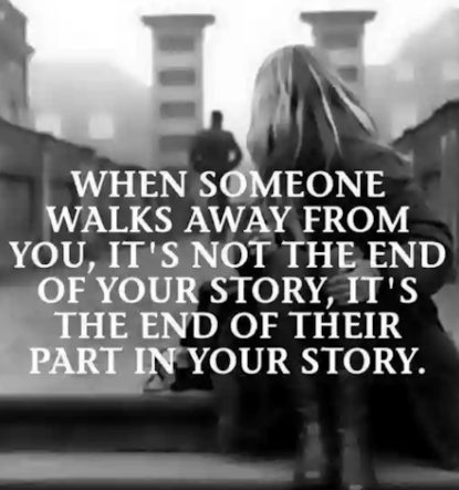 When someone walks away from you, it's not the end of your story, it's the end of their part in your story.
