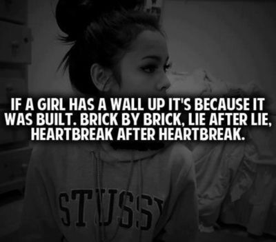 If a girl has a wall up it's because it was built. Brick by brick. Lie after lie. Heartbreak after heartbreak.