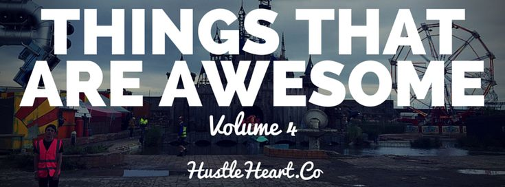 Things That Are Awesome - Volume 4 - Hustle & Heart