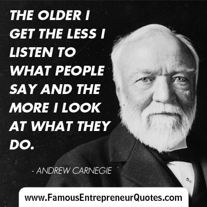 """ANDREW CARNEGIE QUOTE:  """"The Older I Get The Less I listen To What People Say And The More I Look At What They Do."""" - Andrew Carnegie"""