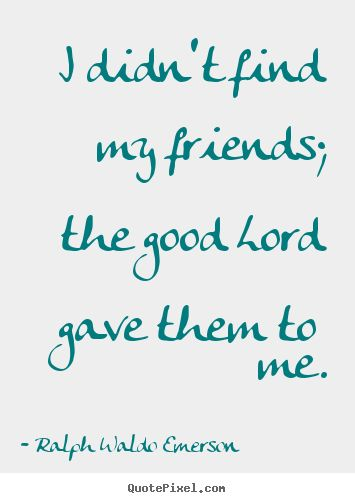 #Gold Nuggets for the Soul ... #I didn't find my friends; the good Lord gave them to me.  #Ralph Waldo Emerson