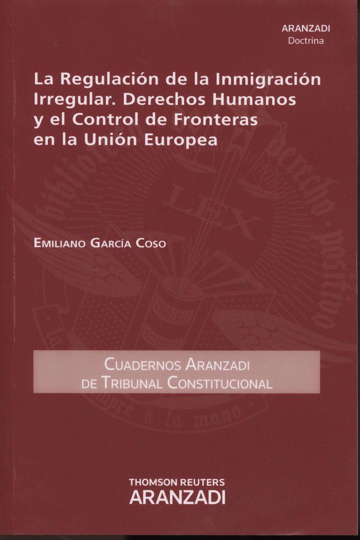 La regulación de la inmigración irregular, derechos humanos y el control de fronteras en la Unión Europea / Emiliano García Coso. - 2014