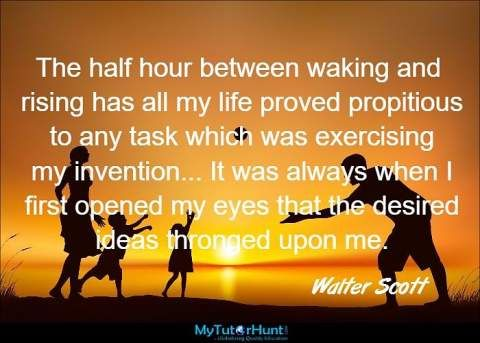 "The half hour between waking and rising has all my life proved propitious to any task which was exercising my invention... It was always when I first opened my eyes that the desired ideas thronged upon me. ""Walter Scott"""