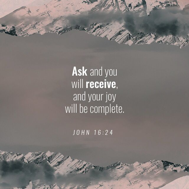 24 Until now you have not asked for anything in my name; ask and you will receive, so that your happiness may be complete. (John 16:24 GNB)