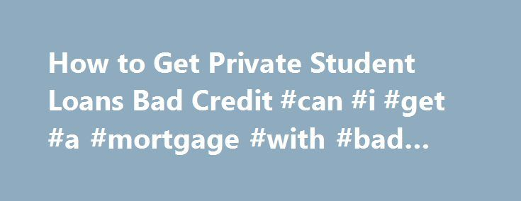How to Get Private Student Loans Bad Credit #can #i #get #a #mortgage #with #bad #credit http://remmont.com/how-to-get-private-student-loans-bad-credit-can-i-get-a-mortgage-with-bad-credit/  #private student loans for bad credit # How to Get Private Student Loans Bad Credit Could I get private student loans bad credit ? Of course you could. However, you should make an application to the federal student loan before applying to a private student loan. Why? Getting a federal student loan is…